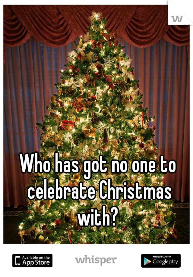 Who has got no one to celebrate Christmas with?