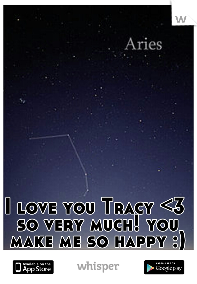I love you Tracy <3 so very much! you make me so happy :)
