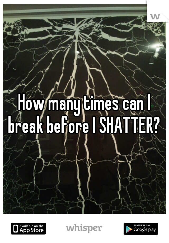 How many times can I break before I SHATTER?