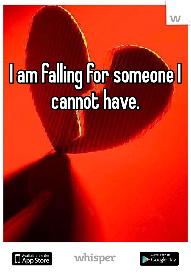 I am falling for someone I cannot have.