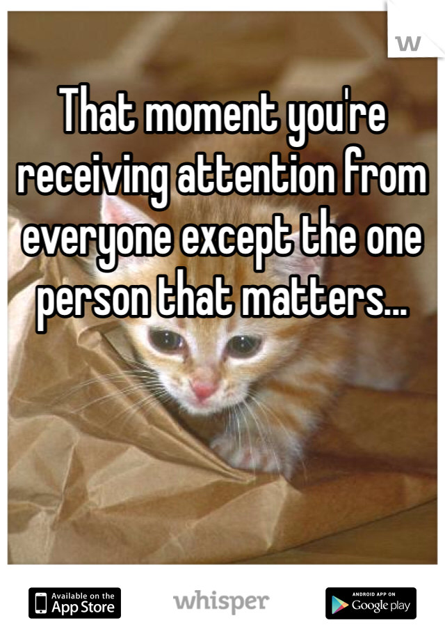 That moment you're receiving attention from everyone except the one person that matters...