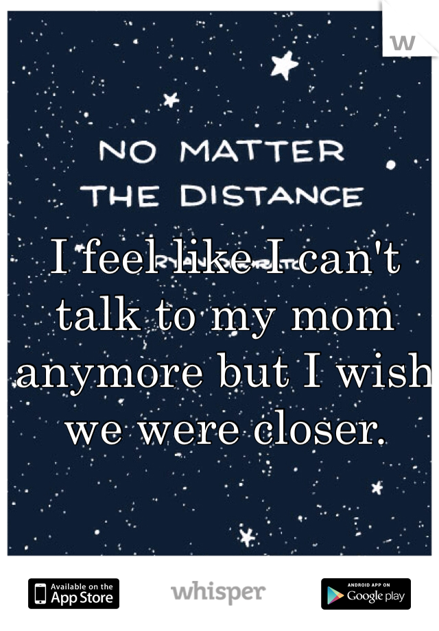I feel like I can't talk to my mom anymore but I wish we were closer.