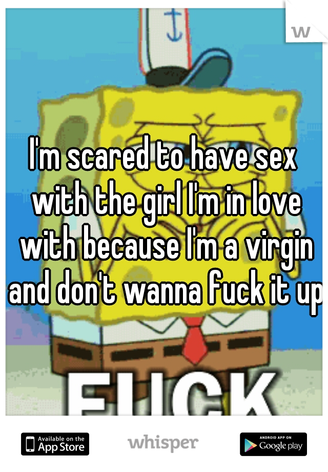 I'm scared to have sex with the girl I'm in love with because I'm a virgin and don't wanna fuck it up