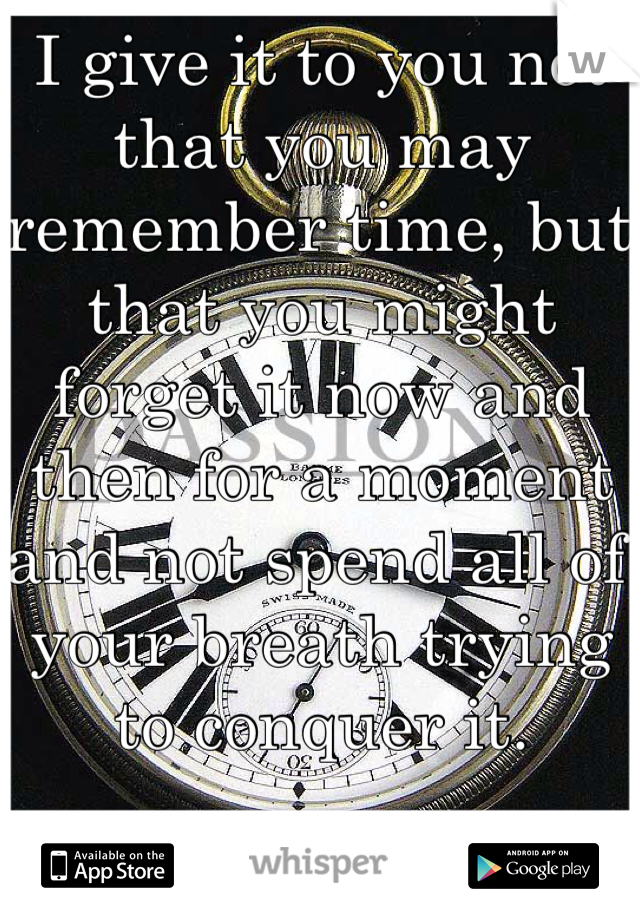 I give it to you not that you may remember time, but that you might forget it now and then for a moment and not spend all of your breath trying to conquer it.