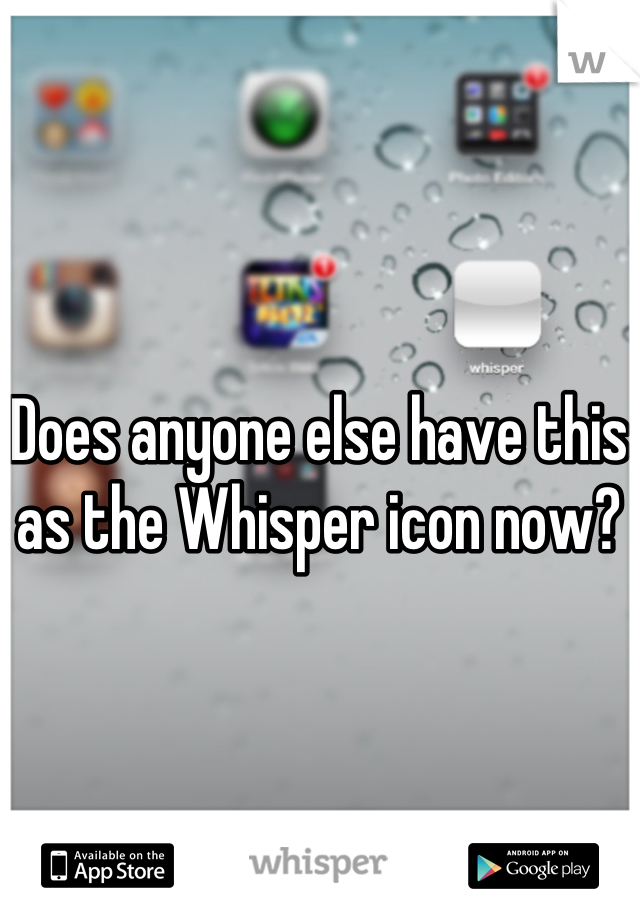 Does anyone else have this as the Whisper icon now?
