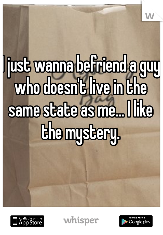 I just wanna befriend a guy who doesn't live in the same state as me... I like the mystery.
