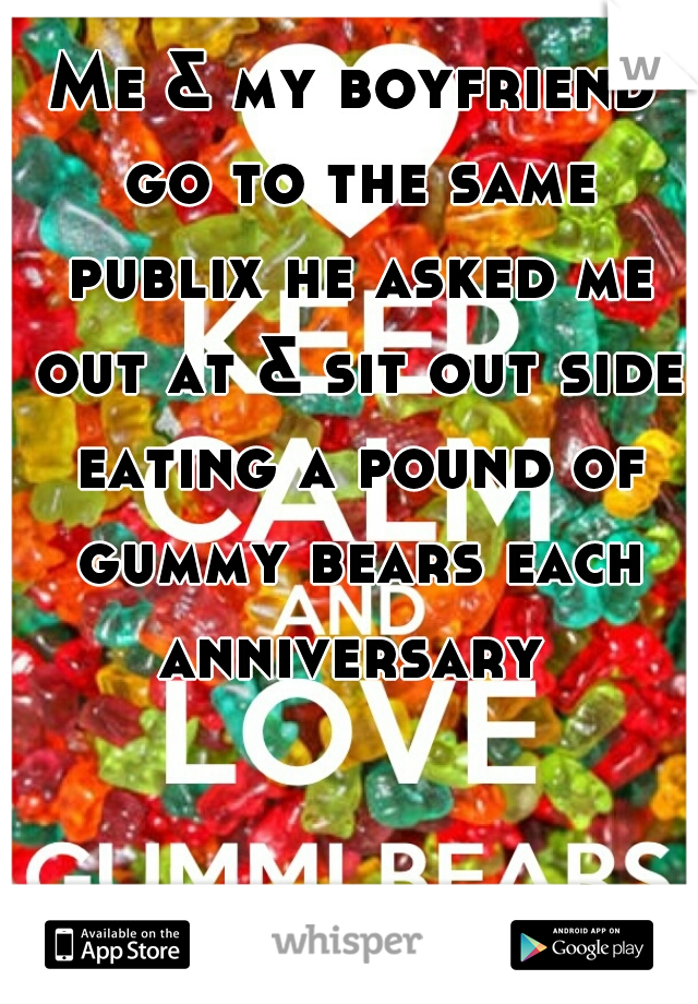 Me & my boyfriend go to the same publix he asked me out at & sit out side eating a pound of gummy bears each anniversary