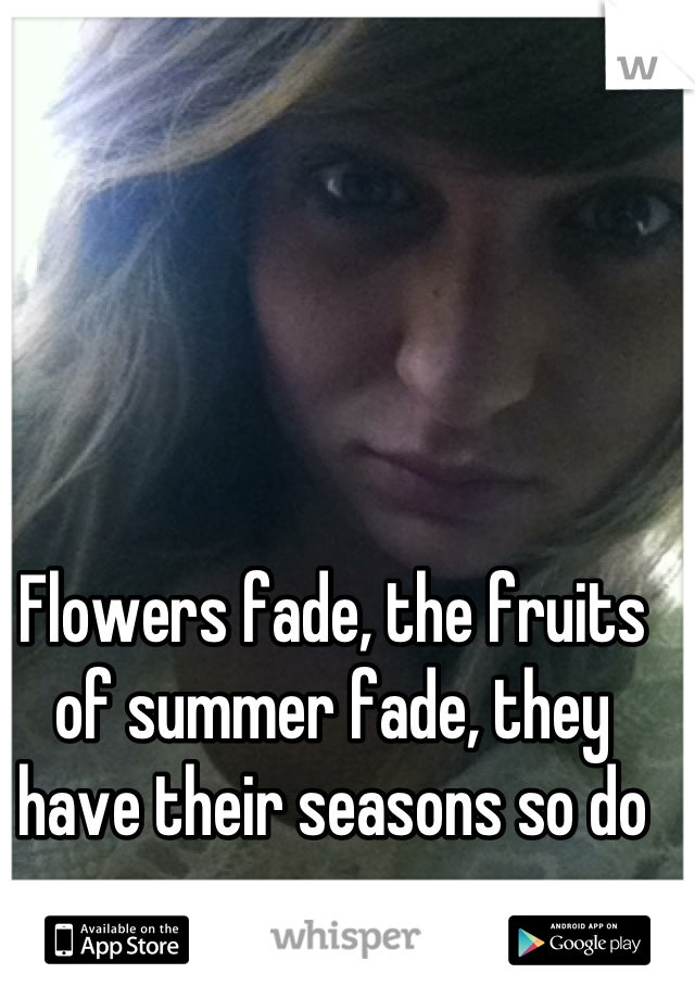 Flowers fade, the fruits of summer fade, they have their seasons so do we.