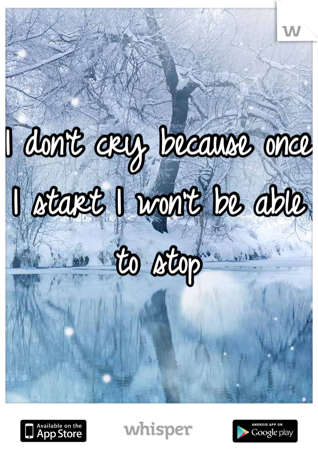 I don't cry because once I start I won't be able to stop
