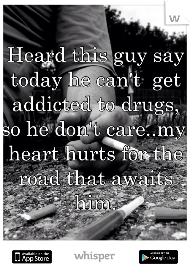 Heard this guy say today he can't  get addicted to drugs, so he don't care..my heart hurts for the road that awaits him.