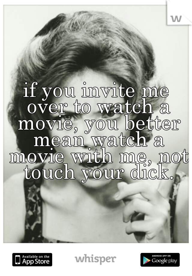 if you invite me over to watch a movie, you better mean watch a movie with me, not touch your dick.