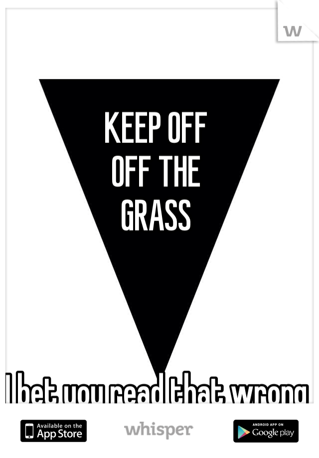 KEEP OFF OFF THE GRASS    I bet you read that wrong