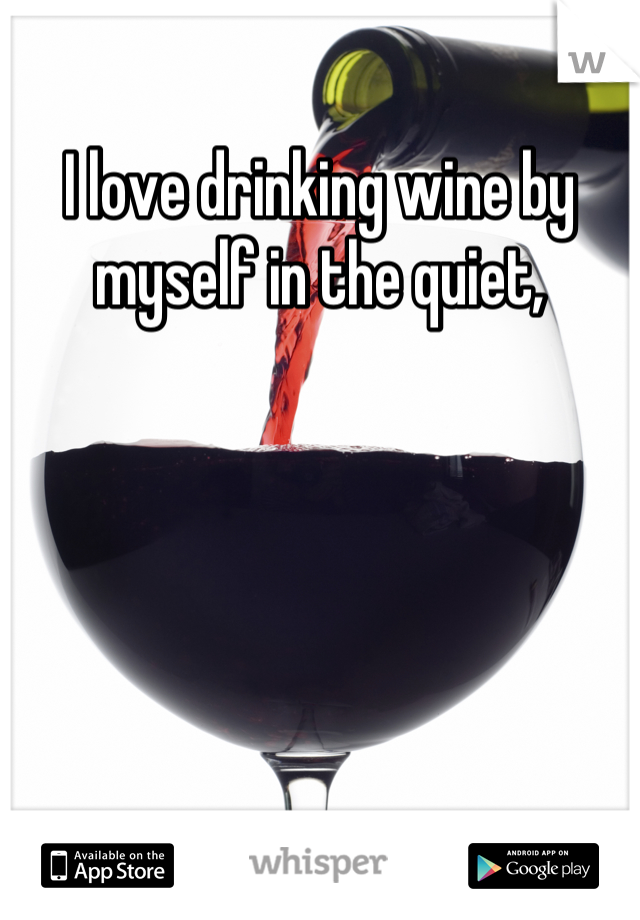 I love drinking wine by myself in the quiet,