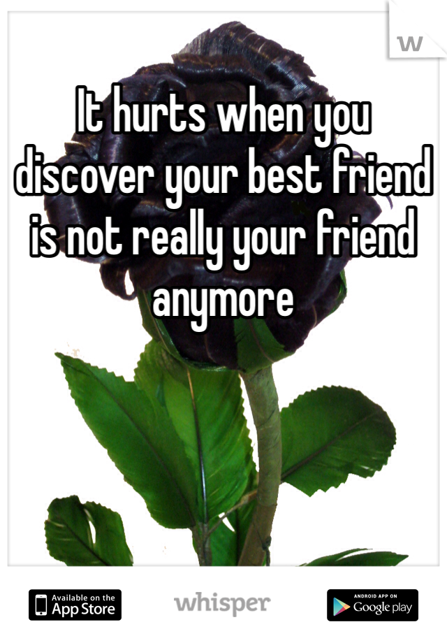 It hurts when you discover your best friend is not really your friend anymore