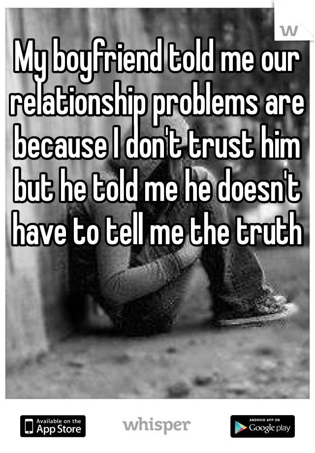My boyfriend told me our relationship problems are because I don't trust him but he told me he doesn't have to tell me the truth