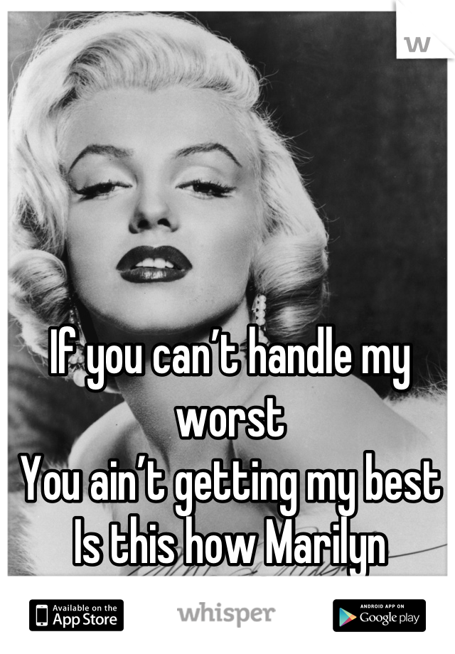 If you can't handle my worst You ain't getting my best Is this how Marilyn Monroe felt?