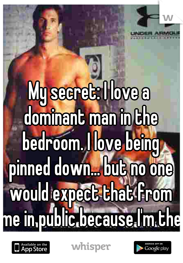 My secret: I love a dominant man in the bedroom. I love being pinned down... but no one would expect that from me in public because I'm the outgoing type :)