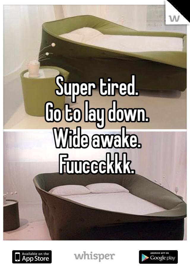 Super tired. Go to lay down. Wide awake. Fuuccckkk.