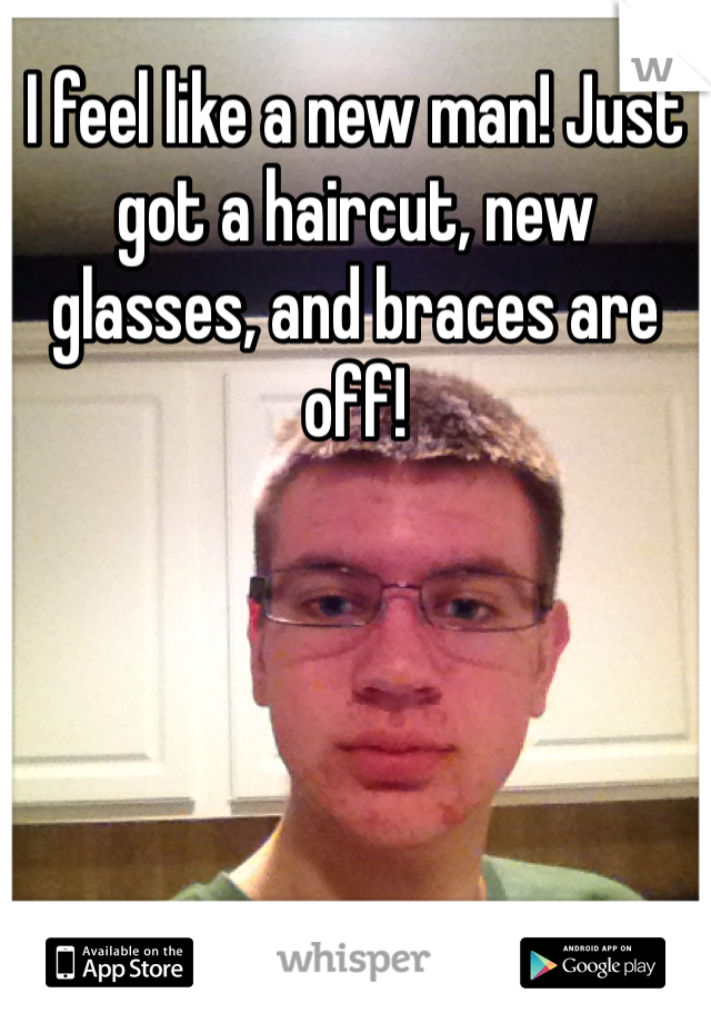 I feel like a new man! Just got a haircut, new glasses, and braces are off!