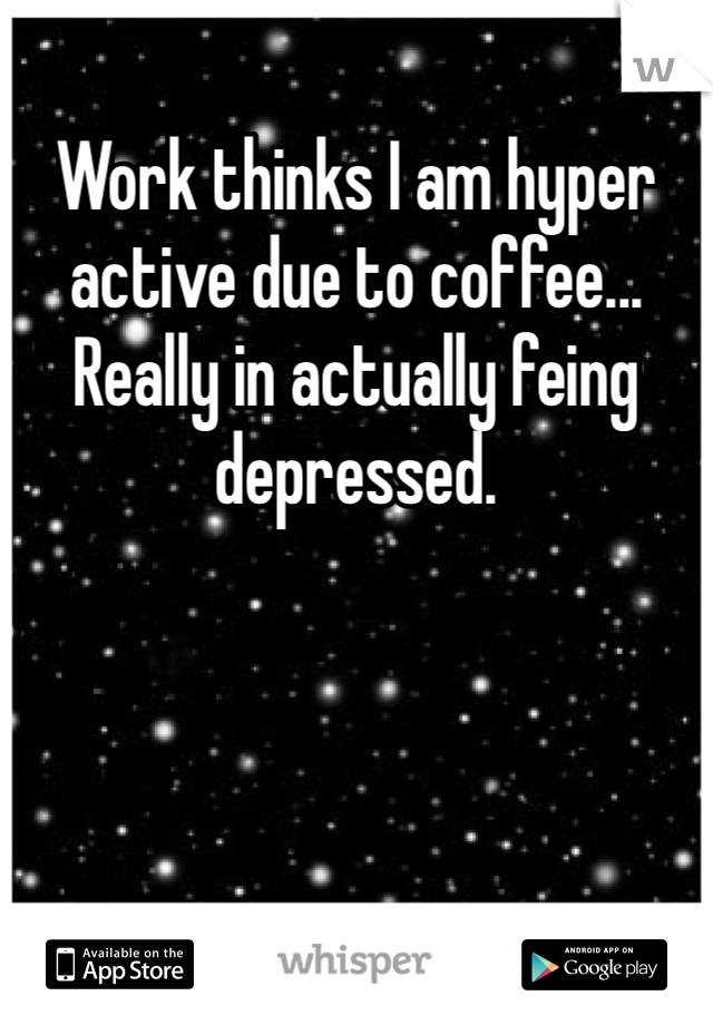 Work thinks I am hyper active due to coffee... Really in actually feing depressed.