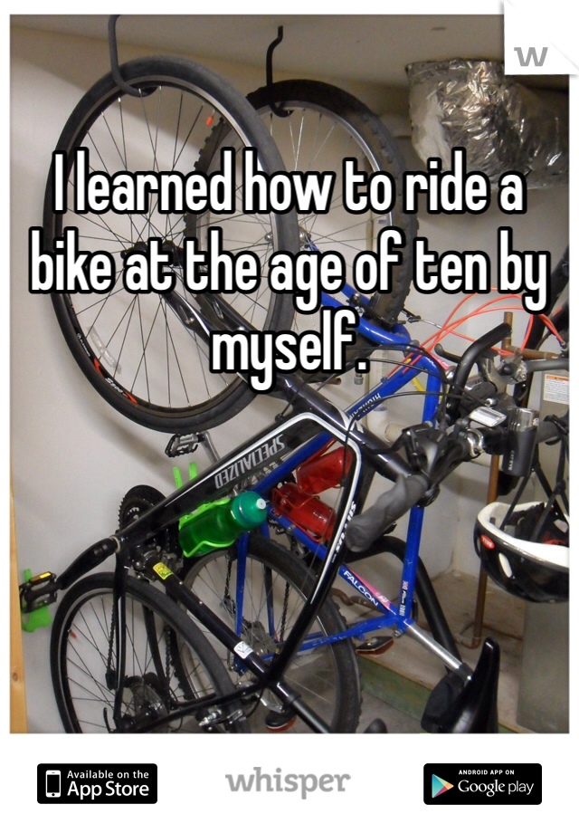 I learned how to ride a bike at the age of ten by myself.