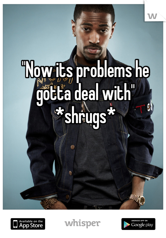 """""""Now its problems he gotta deal with"""" *shrugs*"""