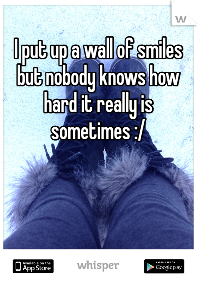 I put up a wall of smiles but nobody knows how hard it really is sometimes :/