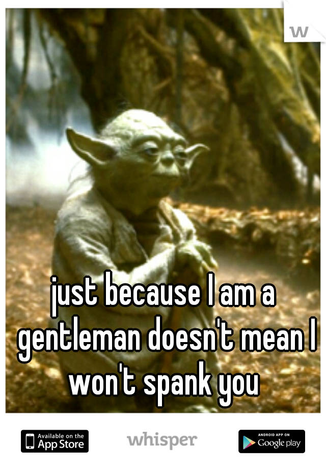 just because I am a gentleman doesn't mean I won't spank you