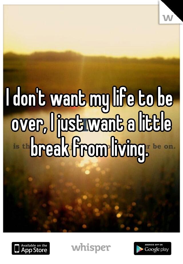I don't want my life to be over, I just want a little break from living.