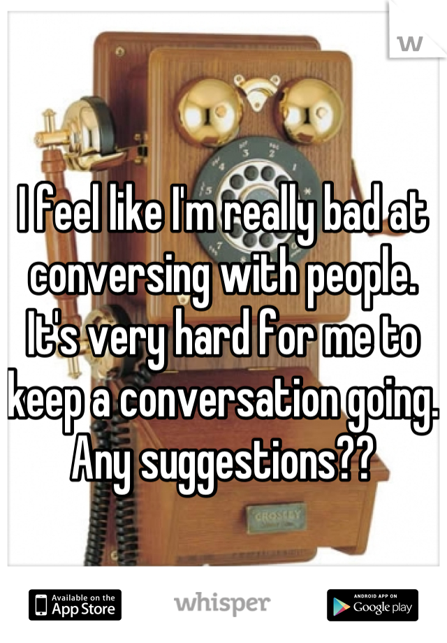 I feel like I'm really bad at conversing with people. It's very hard for me to keep a conversation going. Any suggestions??