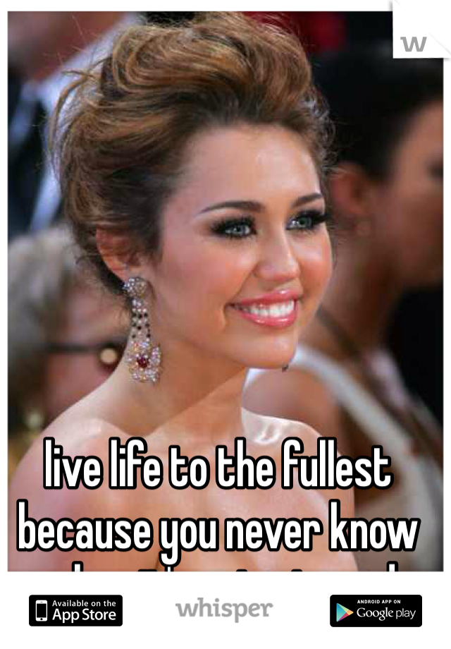 live life to the fullest because you never know when it's going to end