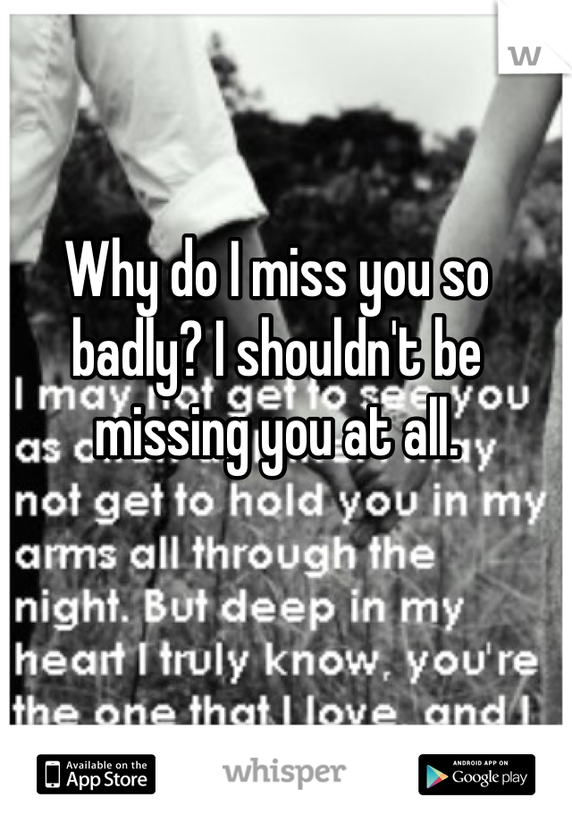 Why do I miss you so badly? I shouldn't be missing you at all.