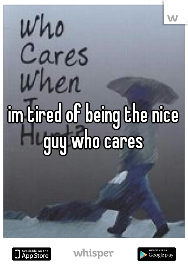 im tired of being the nice guy who cares