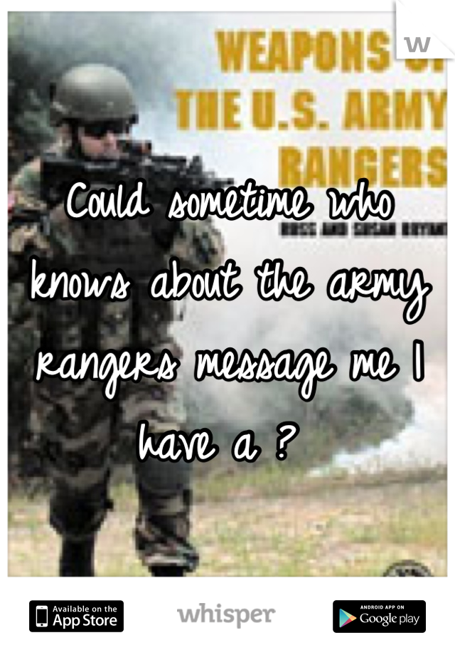 Could sometime who knows about the army rangers message me I have a ?