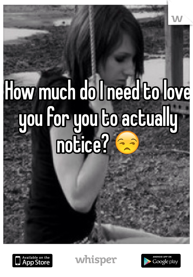 How much do I need to love you for you to actually notice? 😒