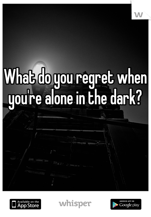 What do you regret when you're alone in the dark?