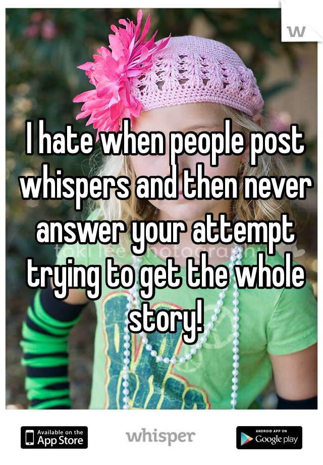 I hate when people post whispers and then never answer your attempt trying to get the whole story!