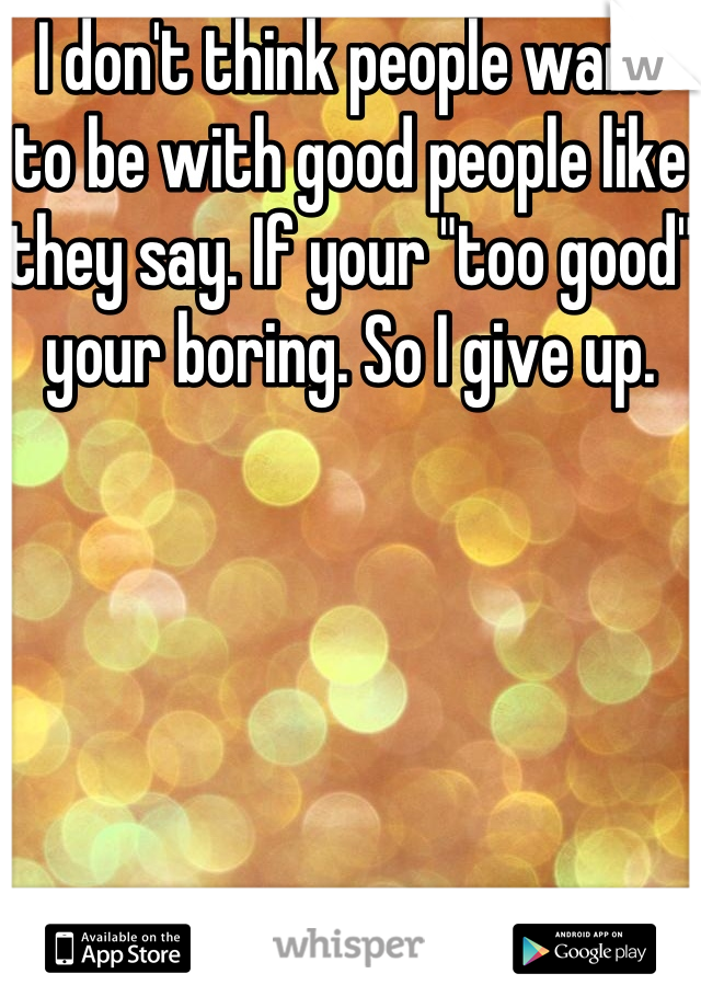 "I don't think people want to be with good people like they say. If your ""too good"" your boring. So I give up."