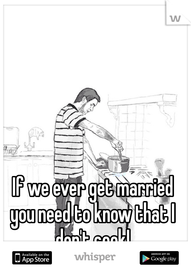 If we ever get married you need to know that I don't cook!