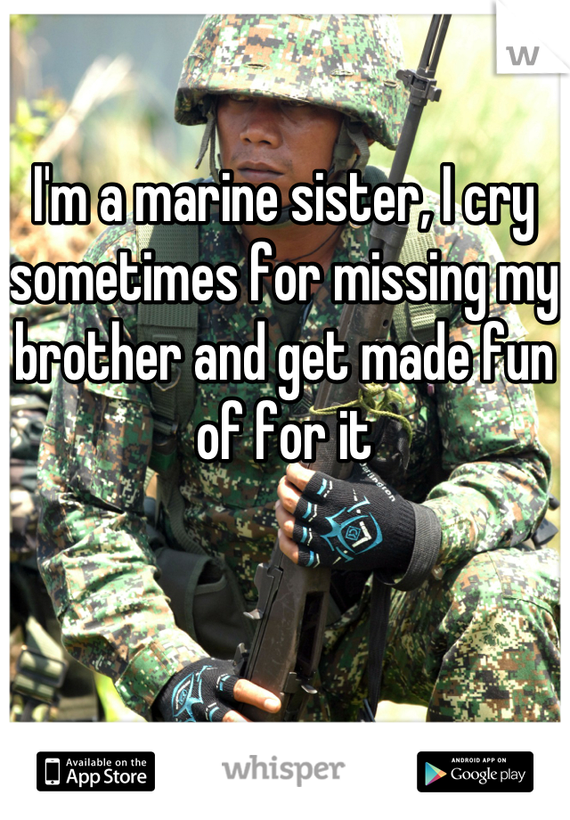 I'm a marine sister, I cry sometimes for missing my brother and get made fun of for it