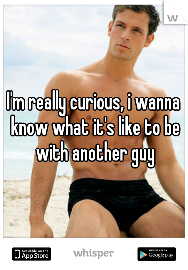 I'm really curious, i wanna know what it's like to be with another guy