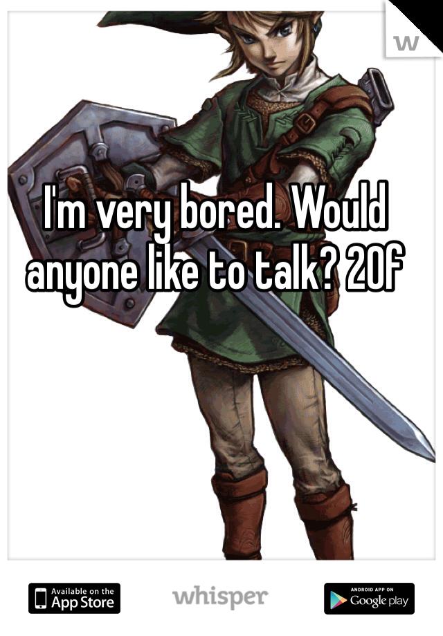 I'm very bored. Would anyone like to talk? 20f