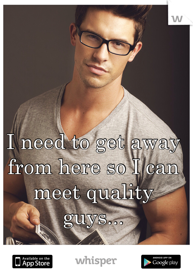 I need to get away from here so I can meet quality guys...