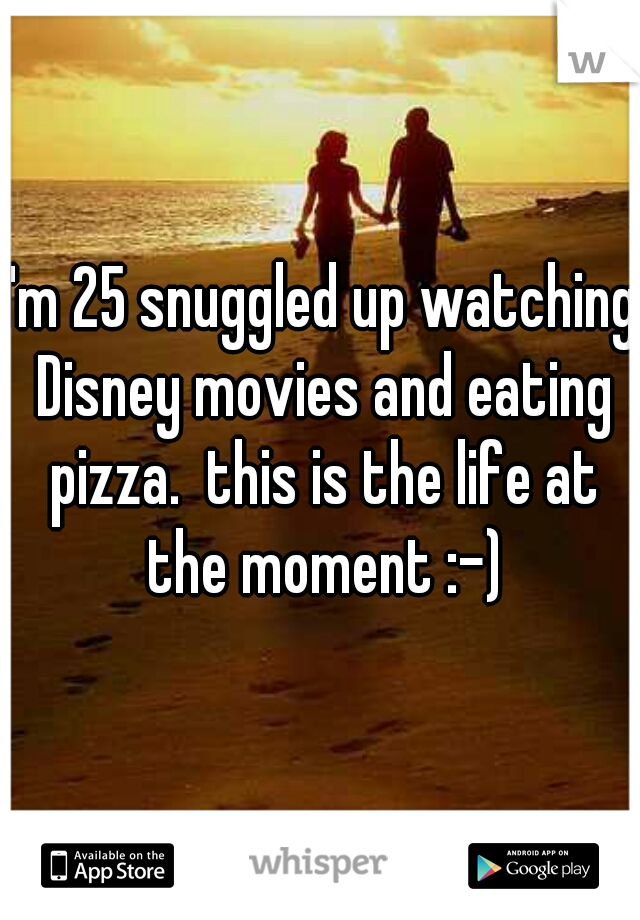 I'm 25 snuggled up watching Disney movies and eating pizza.  this is the life at the moment :-)