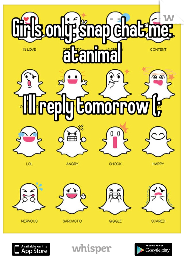 Girls only: snap chat me: atanimal   I'll reply tomorrow (;
