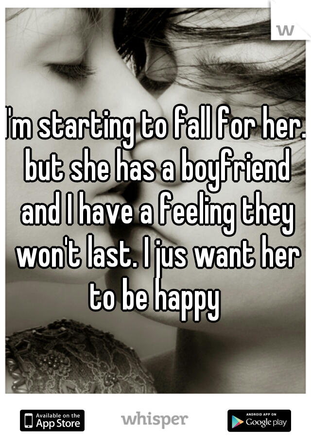 I'm starting to fall for her. but she has a boyfriend and I have a feeling they won't last. I jus want her to be happy