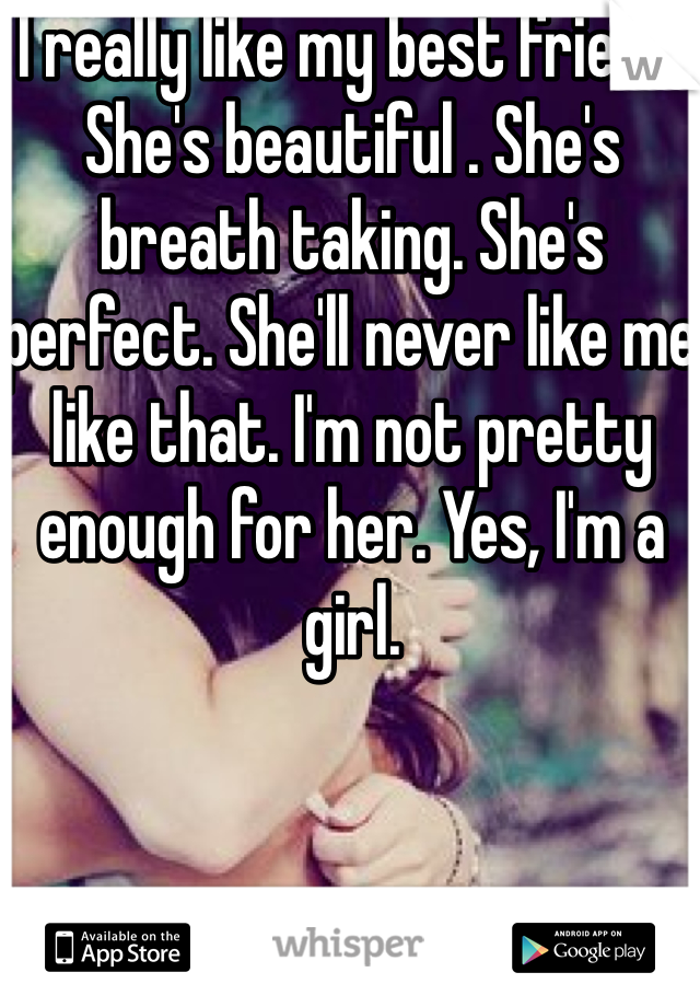 I really like my best friend. She's beautiful . She's breath taking. She's perfect. She'll never like me like that. I'm not pretty enough for her. Yes, I'm a girl.