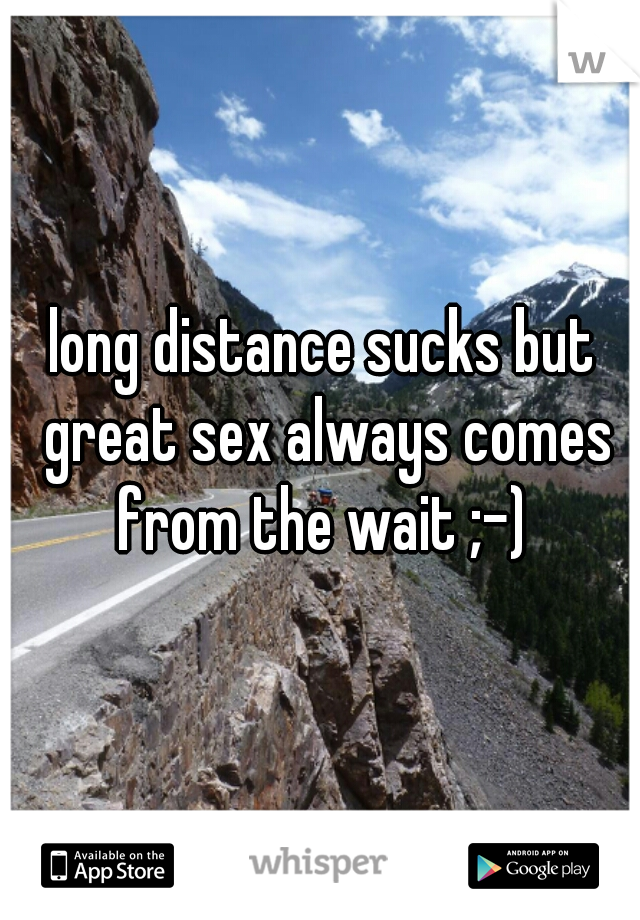 long distance sucks but great sex always comes from the wait ;-)