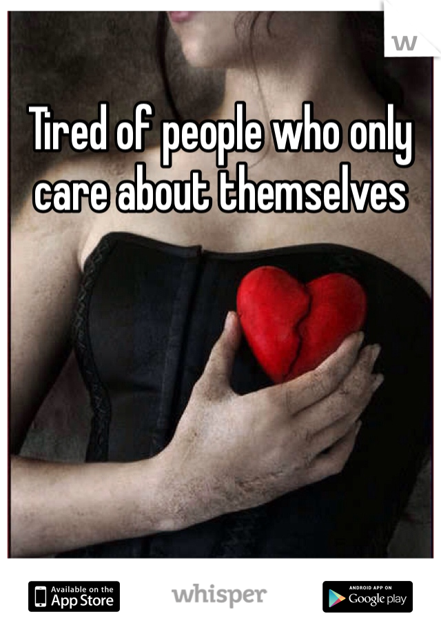 Tired of people who only care about themselves