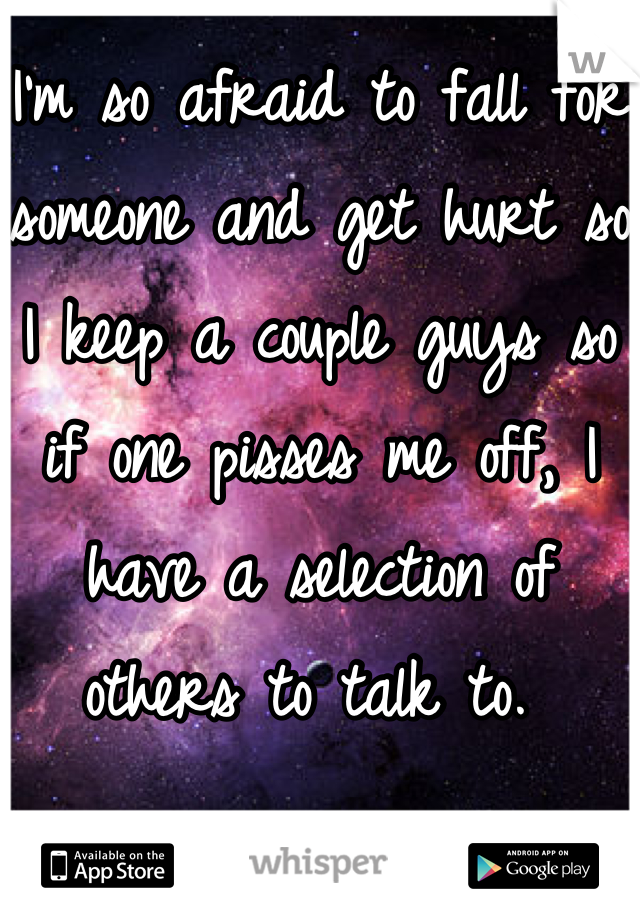 I'm so afraid to fall for someone and get hurt so I keep a couple guys so if one pisses me off, I have a selection of others to talk to.